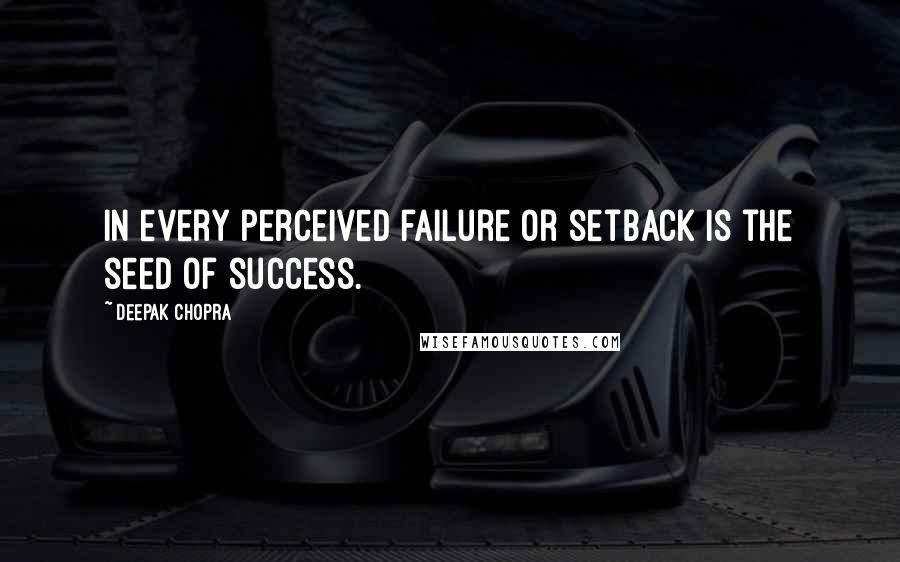 Deepak Chopra quotes: In every perceived failure or setback is the seed of success.