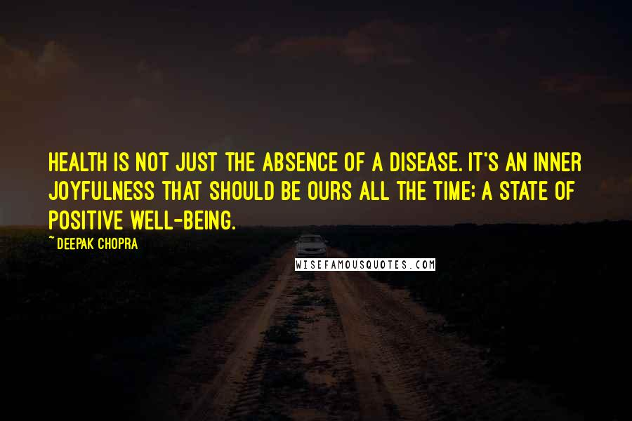 Deepak Chopra quotes: Health is not just the absence of a disease. It's an inner joyfulness that should be ours all the time; a state of positive well-being.