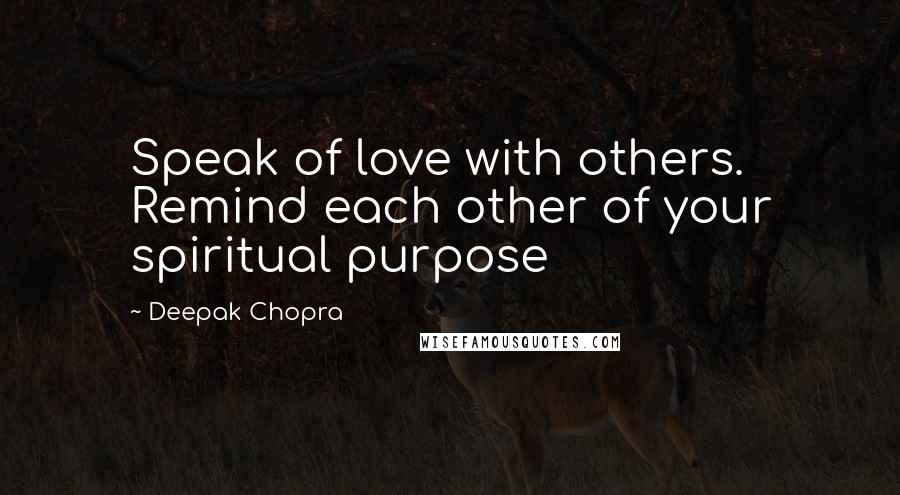 Deepak Chopra quotes: Speak of love with others. Remind each other of your spiritual purpose