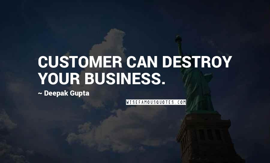 Deepak Gupta quotes: CUSTOMER CAN DESTROY YOUR BUSINESS.