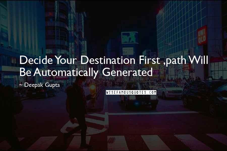 Deepak Gupta quotes: Decide Your Destination First ,path Will Be Automatically Generated