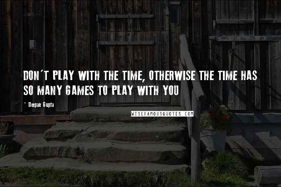 Deepak Gupta quotes: DON'T PLAY WITH THE TIME, OTHERWISE THE TIME HAS SO MANY GAMES TO PLAY WITH YOU