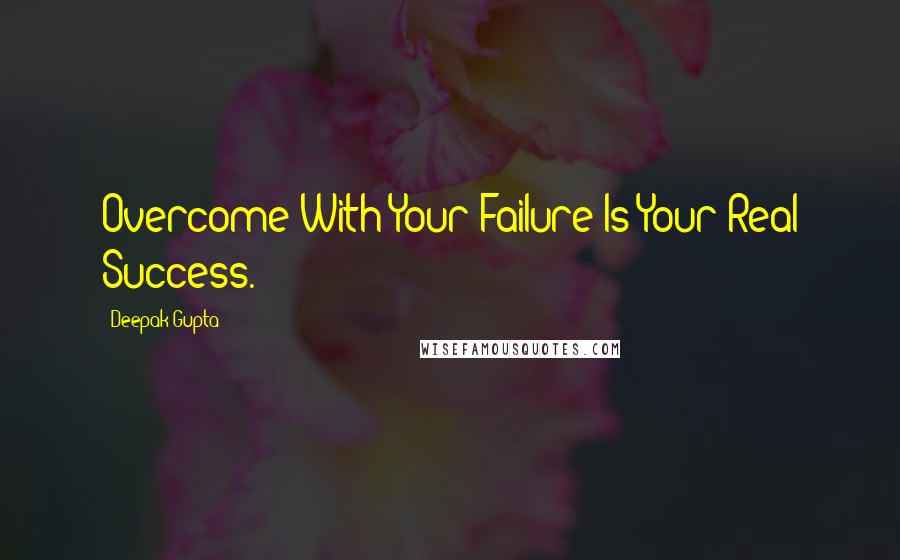 Deepak Gupta quotes: Overcome With Your Failure Is Your Real Success.
