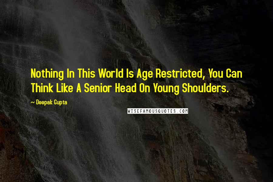 Deepak Gupta quotes: Nothing In This World Is Age Restricted, You Can Think Like A Senior Head On Young Shoulders.