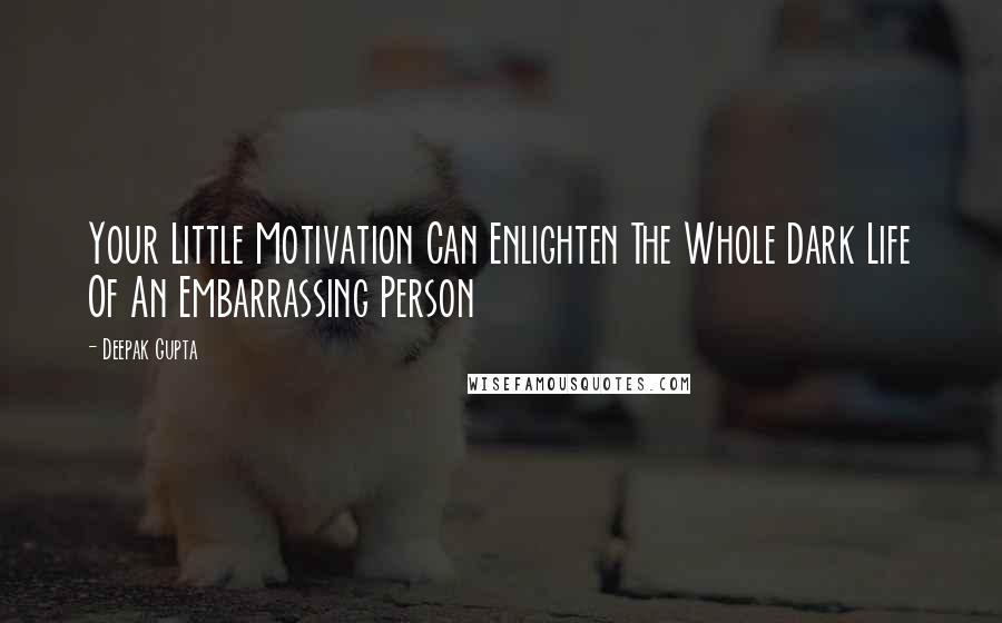 Deepak Gupta quotes: Your Little Motivation Can Enlighten The Whole Dark Life Of An Embarrassing Person