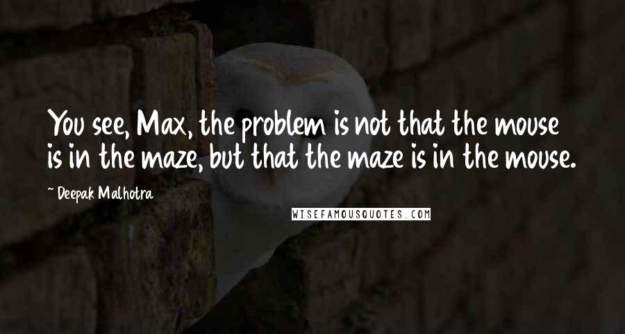 Deepak Malhotra quotes: You see, Max, the problem is not that the mouse is in the maze, but that the maze is in the mouse.