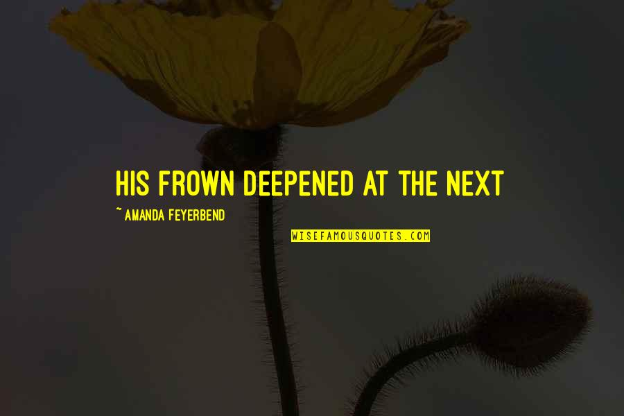 Deepened Quotes By Amanda Feyerbend: His frown deepened at the next