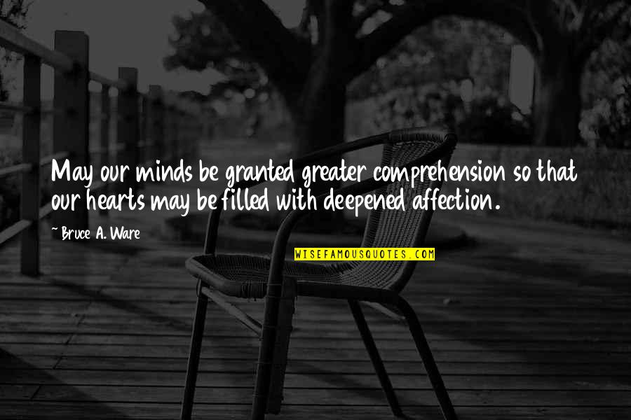 Deepened Quotes By Bruce A. Ware: May our minds be granted greater comprehension so