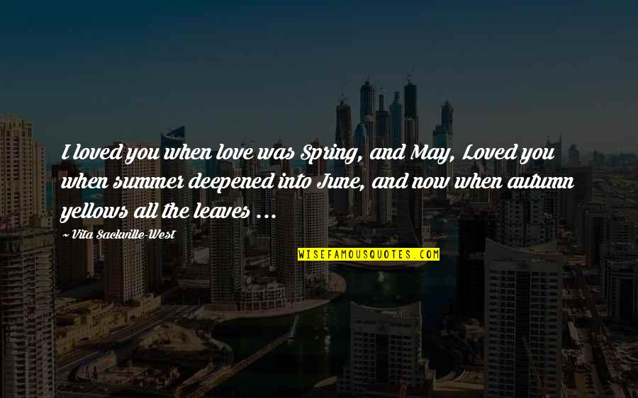 Deepened Quotes By Vita Sackville-West: I loved you when love was Spring, and
