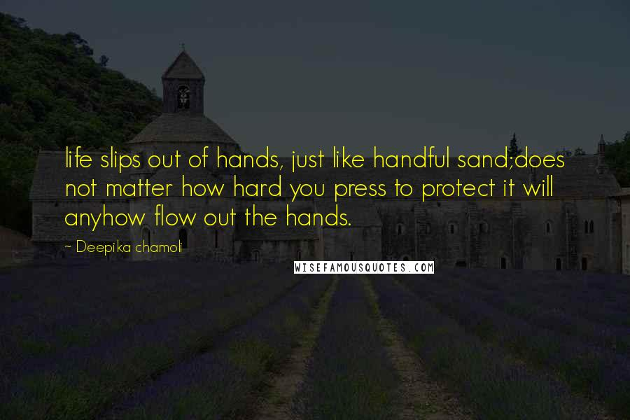Deepika Chamoli quotes: life slips out of hands, just like handful sand;does not matter how hard you press to protect it will anyhow flow out the hands.