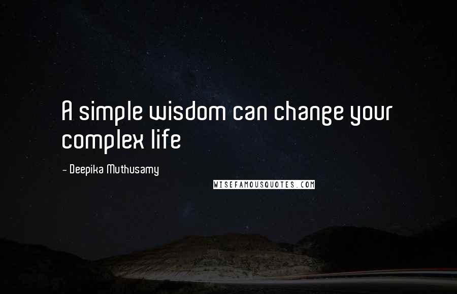Deepika Muthusamy quotes: A simple wisdom can change your complex life