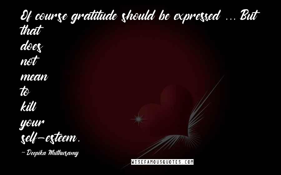 Deepika Muthusamy quotes: Of course gratitude should be expressed ... But that does not mean to kill your self-esteem.