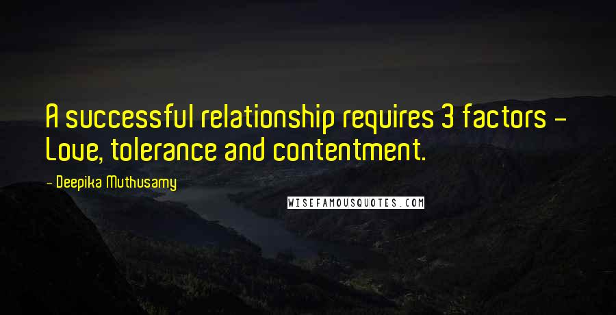 Deepika Muthusamy quotes: A successful relationship requires 3 factors - Love, tolerance and contentment.