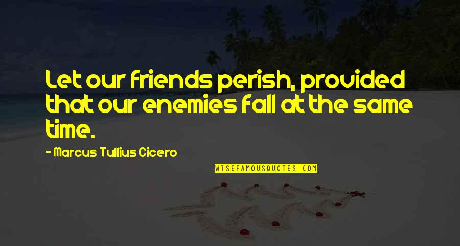 Deeply Apologize Quotes By Marcus Tullius Cicero: Let our friends perish, provided that our enemies