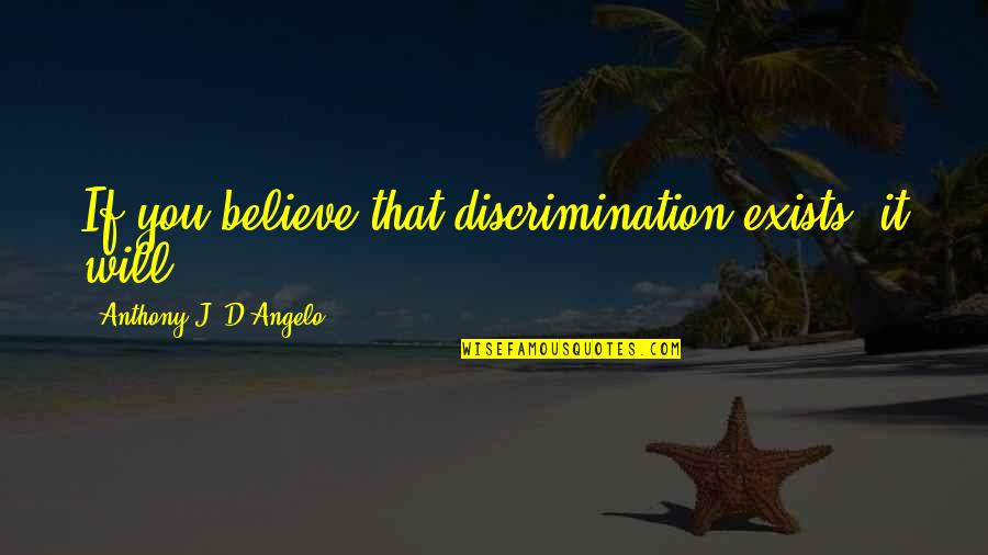 Deface Quotes By Anthony J. D'Angelo: If you believe that discrimination exists, it will.