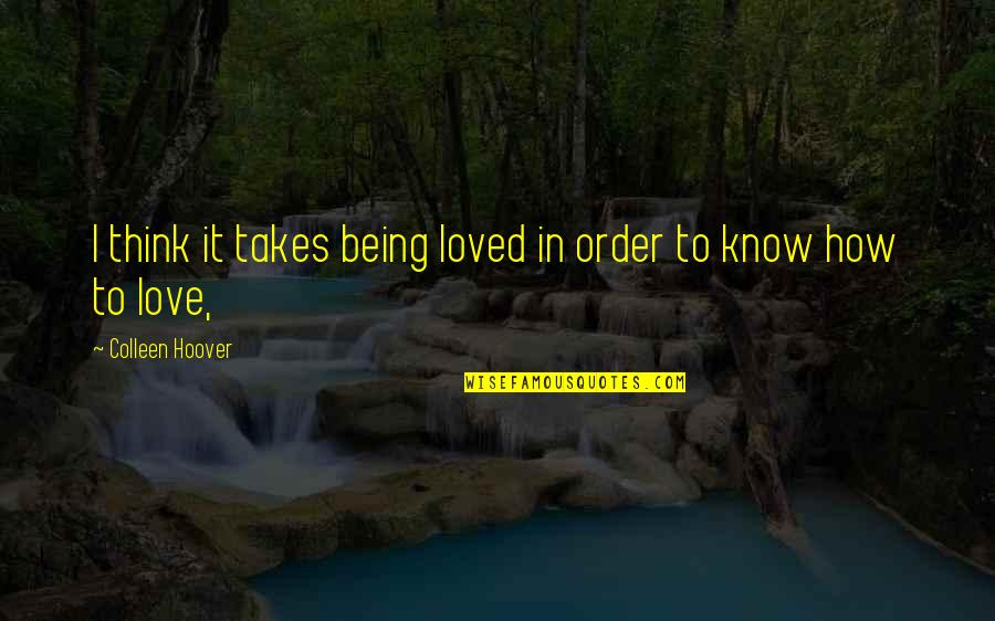 Deface Quotes By Colleen Hoover: I think it takes being loved in order