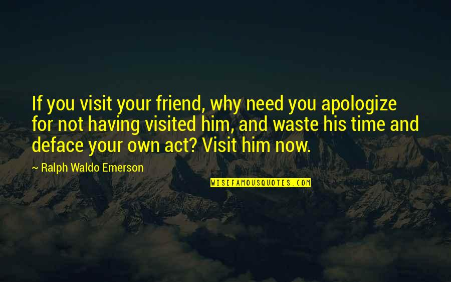 Deface Quotes By Ralph Waldo Emerson: If you visit your friend, why need you