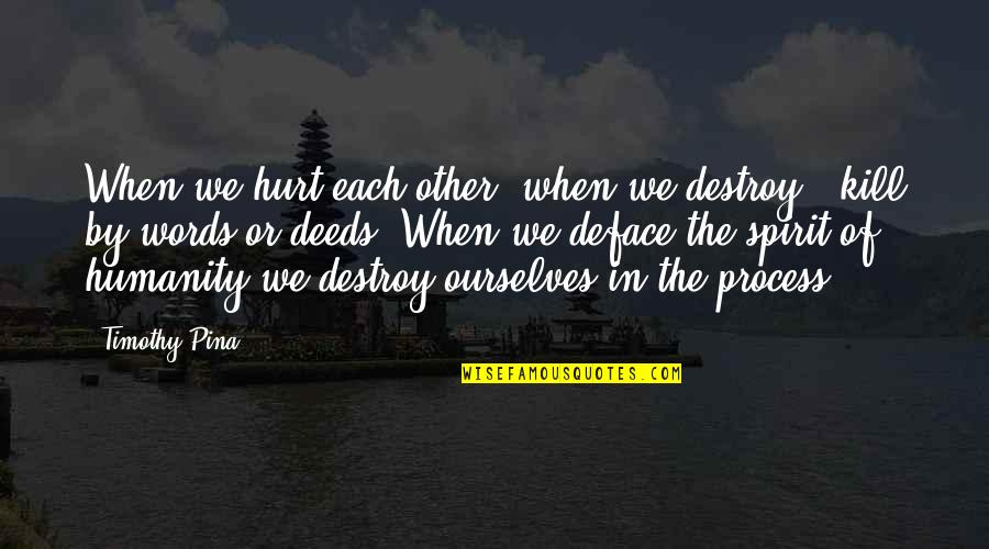 Deface Quotes By Timothy Pina: When we hurt each other, when we destroy