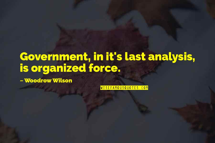 Deface Quotes By Woodrow Wilson: Government, in it's last analysis, is organized force.
