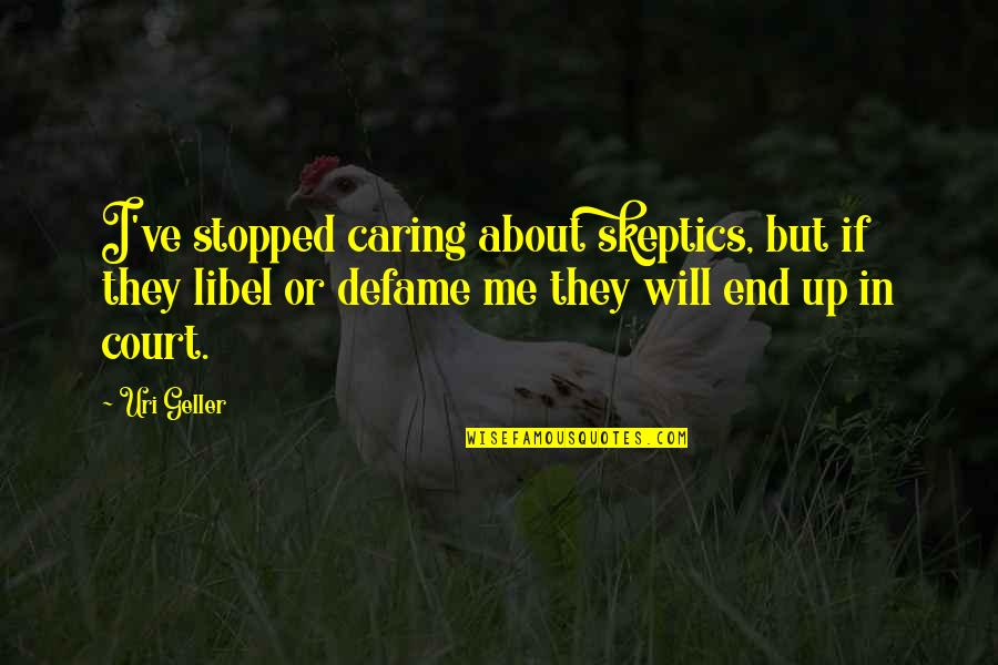 Defame Quotes By Uri Geller: I've stopped caring about skeptics, but if they