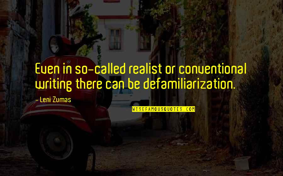 Defamiliarization Quotes By Leni Zumas: Even in so-called realist or conventional writing there