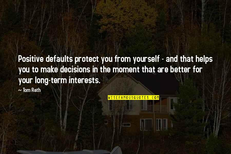 Defaults Quotes By Tom Rath: Positive defaults protect you from yourself - and