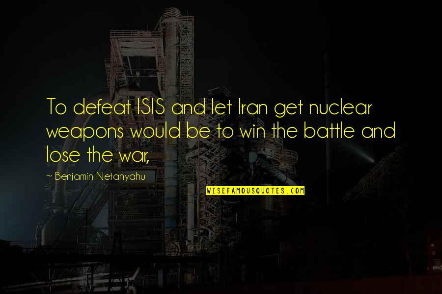 Defeat In War Quotes By Benjamin Netanyahu: To defeat ISIS and let Iran get nuclear