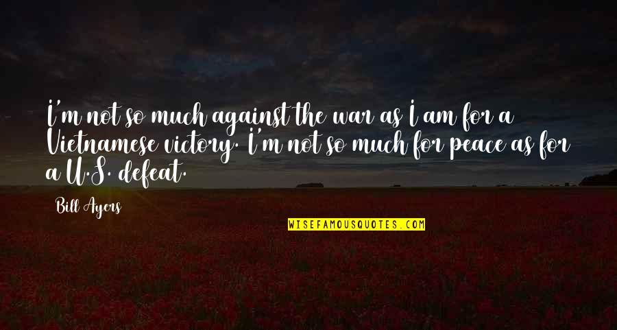 Defeat In War Quotes By Bill Ayers: I'm not so much against the war as