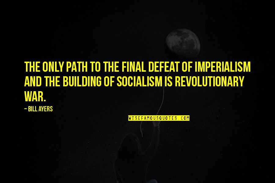 Defeat In War Quotes By Bill Ayers: The only path to the final defeat of