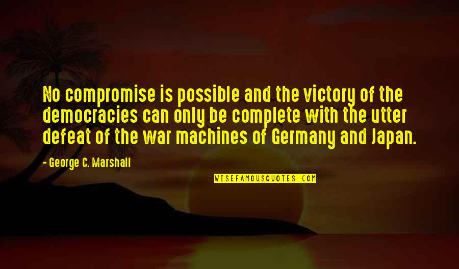 Defeat In War Quotes By George C. Marshall: No compromise is possible and the victory of