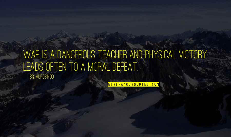 Defeat In War Quotes By Sri Aurobindo: War is a dangerous teacher and physical victory