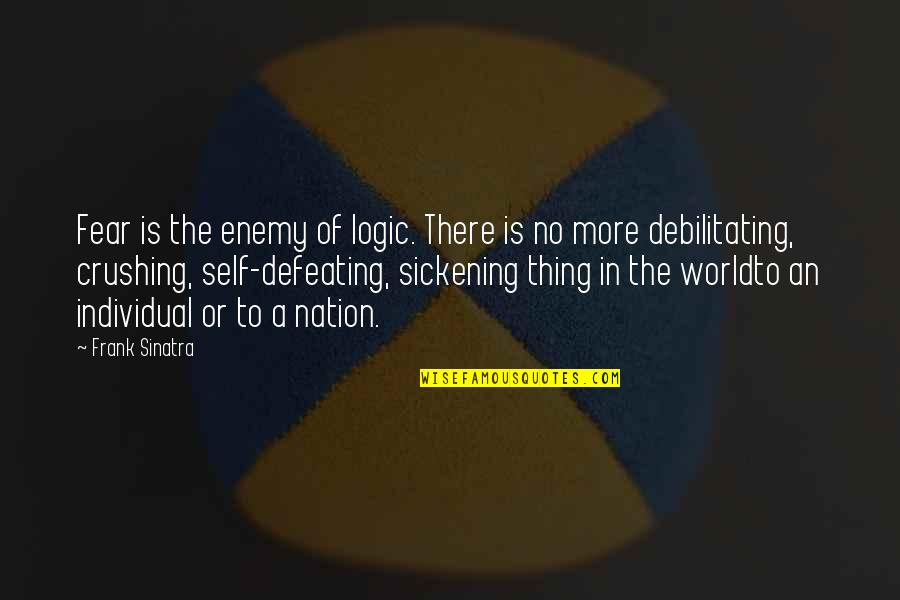 Defeating Fear Quotes By Frank Sinatra: Fear is the enemy of logic. There is