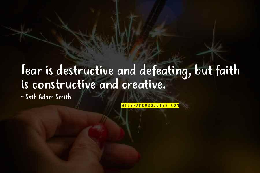 Defeating Fear Quotes By Seth Adam Smith: Fear is destructive and defeating, but faith is
