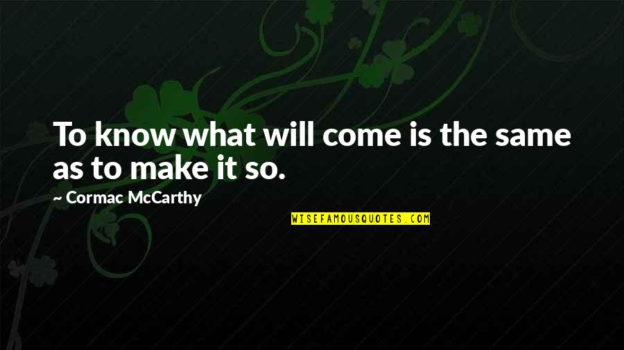 Defence Of The Realm Act Quotes By Cormac McCarthy: To know what will come is the same