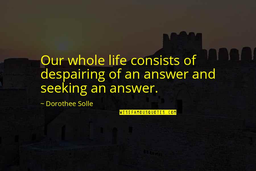 Defence Of The Realm Act Quotes By Dorothee Solle: Our whole life consists of despairing of an