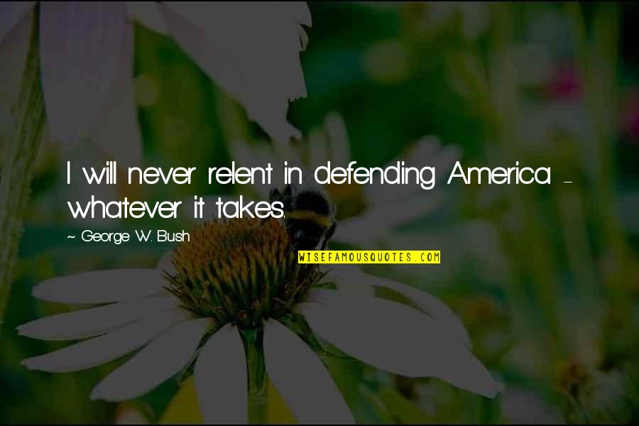 Defending America Quotes By George W. Bush: I will never relent in defending America -