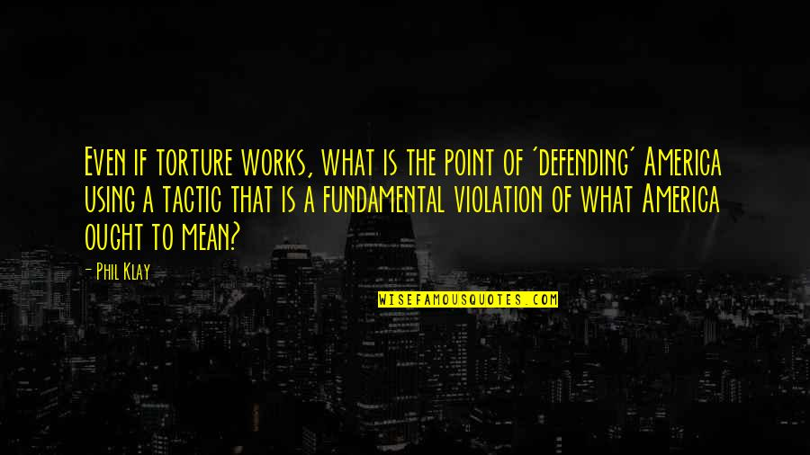 Defending America Quotes By Phil Klay: Even if torture works, what is the point