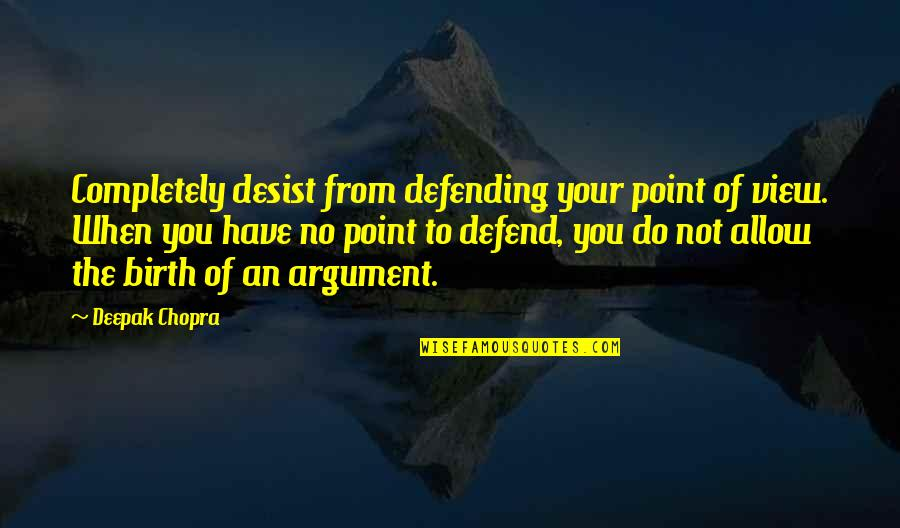 Defending Quotes By Deepak Chopra: Completely desist from defending your point of view.