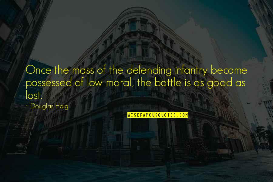 Defending Quotes By Douglas Haig: Once the mass of the defending infantry become