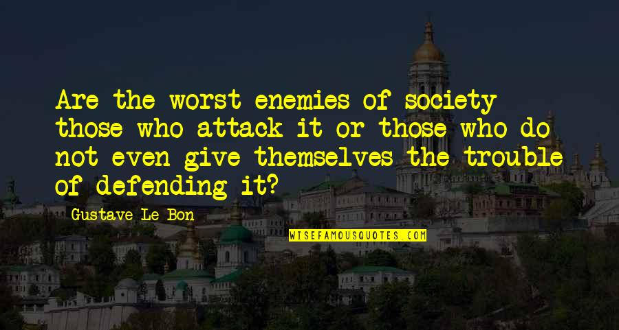 Defending Quotes By Gustave Le Bon: Are the worst enemies of society those who