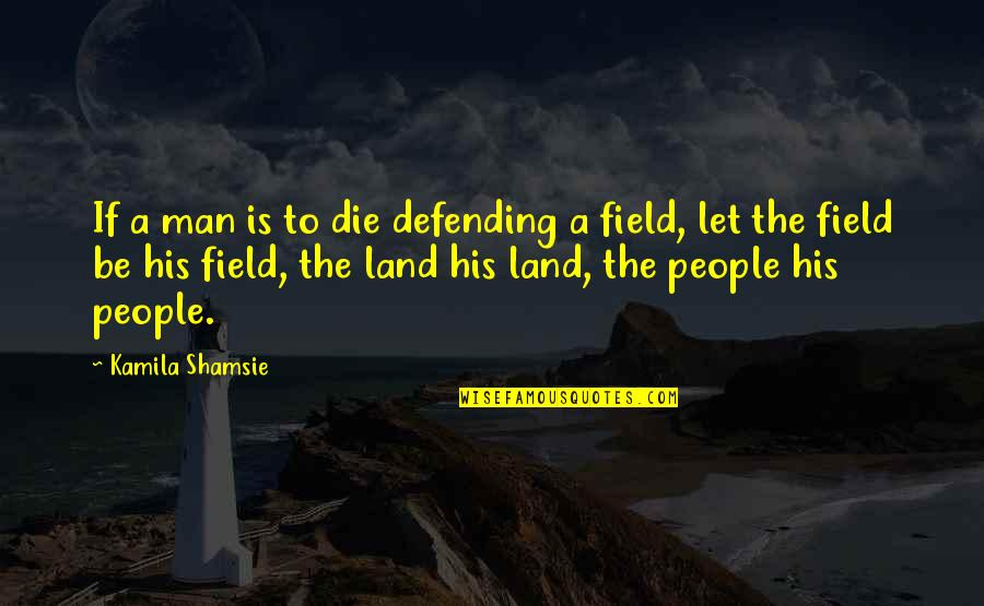 Defending Quotes By Kamila Shamsie: If a man is to die defending a