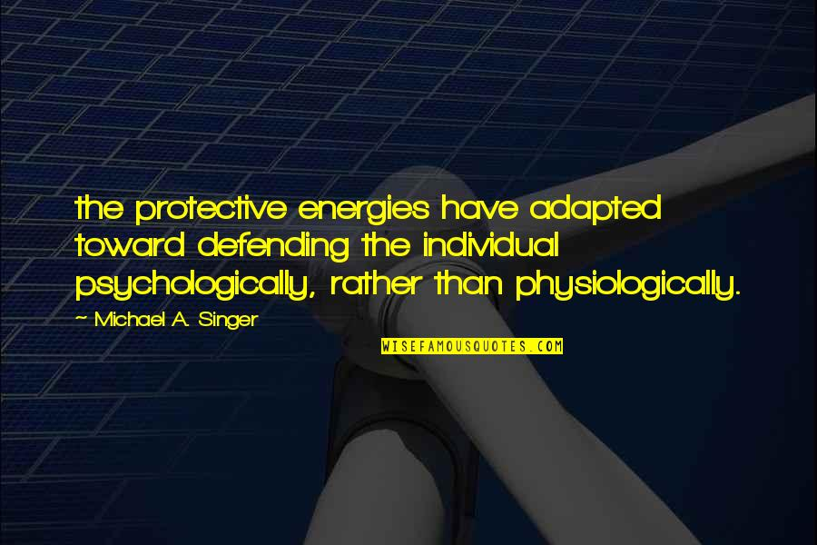 Defending Quotes By Michael A. Singer: the protective energies have adapted toward defending the