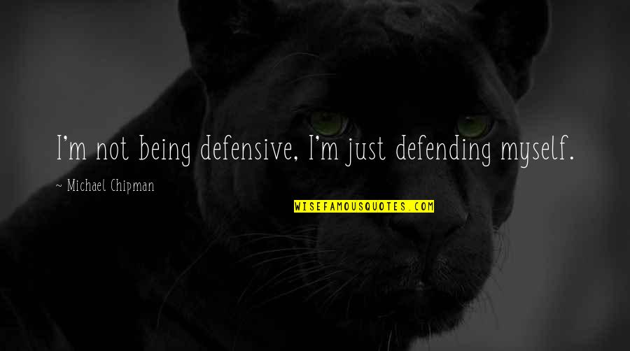 Defending Quotes By Michael Chipman: I'm not being defensive, I'm just defending myself.