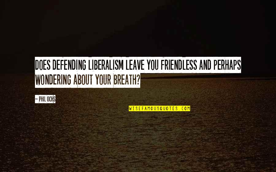 Defending Quotes By Phil Ochs: Does defending liberalism leave you friendless and perhaps