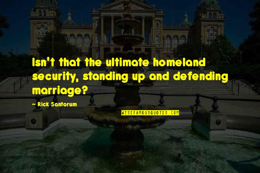 Defending Quotes By Rick Santorum: Isn't that the ultimate homeland security, standing up