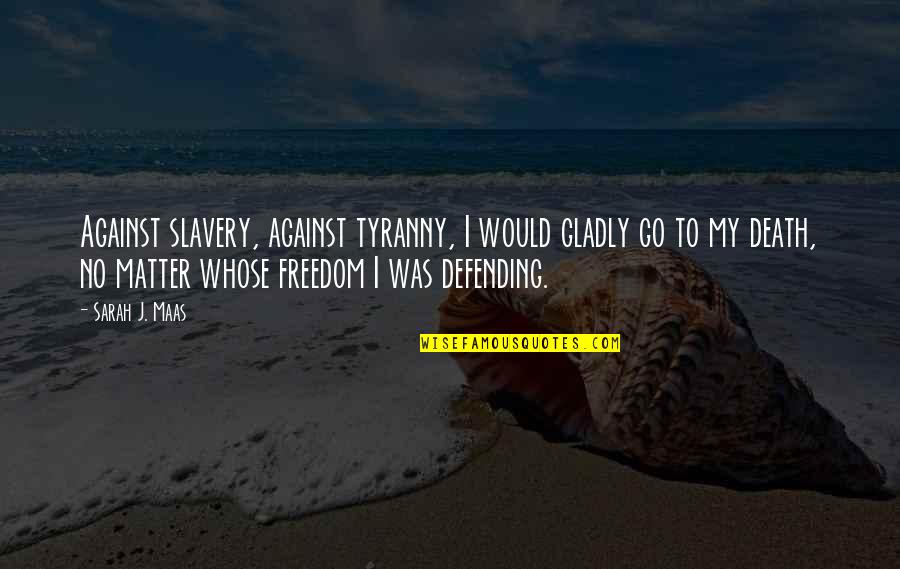 Defending Quotes By Sarah J. Maas: Against slavery, against tyranny, I would gladly go