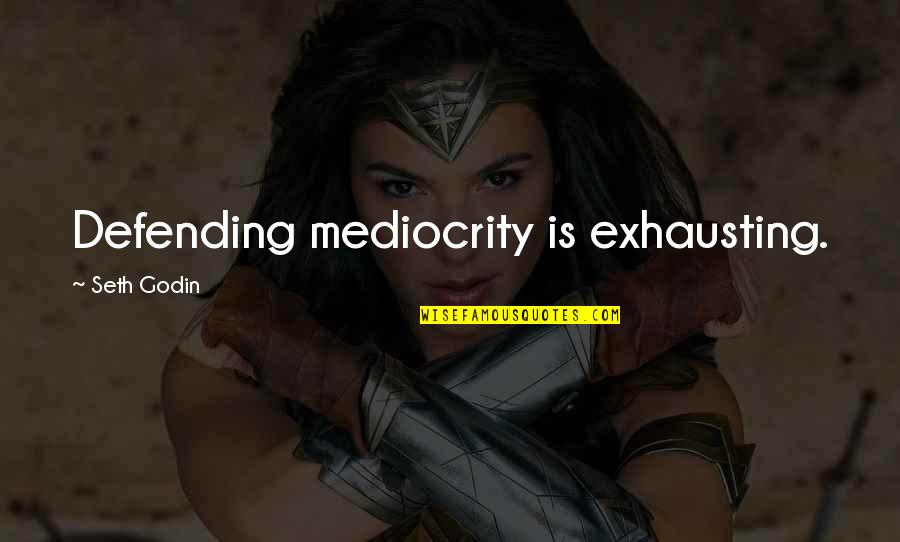 Defending Quotes By Seth Godin: Defending mediocrity is exhausting.