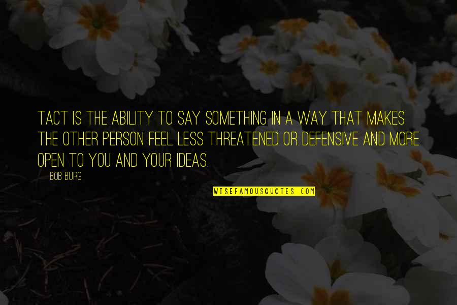 Defensive Person Quotes By Bob Burg: Tact is the ability to say something in