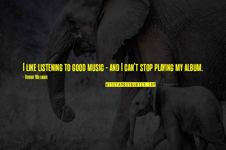 Defensive Person Quotes By Robbie Williams: I like listening to good music - and
