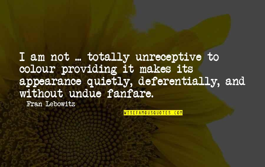Deferentially Quotes By Fran Lebowitz: I am not ... totally unreceptive to colour